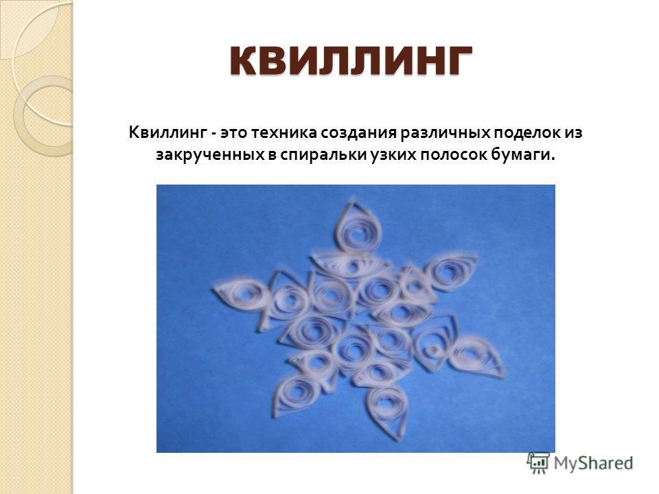 КВИЛЛИНГ КВИЛЛИНГ Квиллинг - это техника создания различных поделок из закрученных в спиральки узких полосок бумаги.