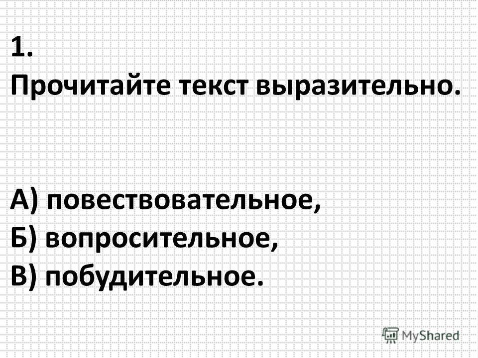 1. Прочитайте текст выразительно. А) повествовательное, Б) вопросительное, В) побудительное.