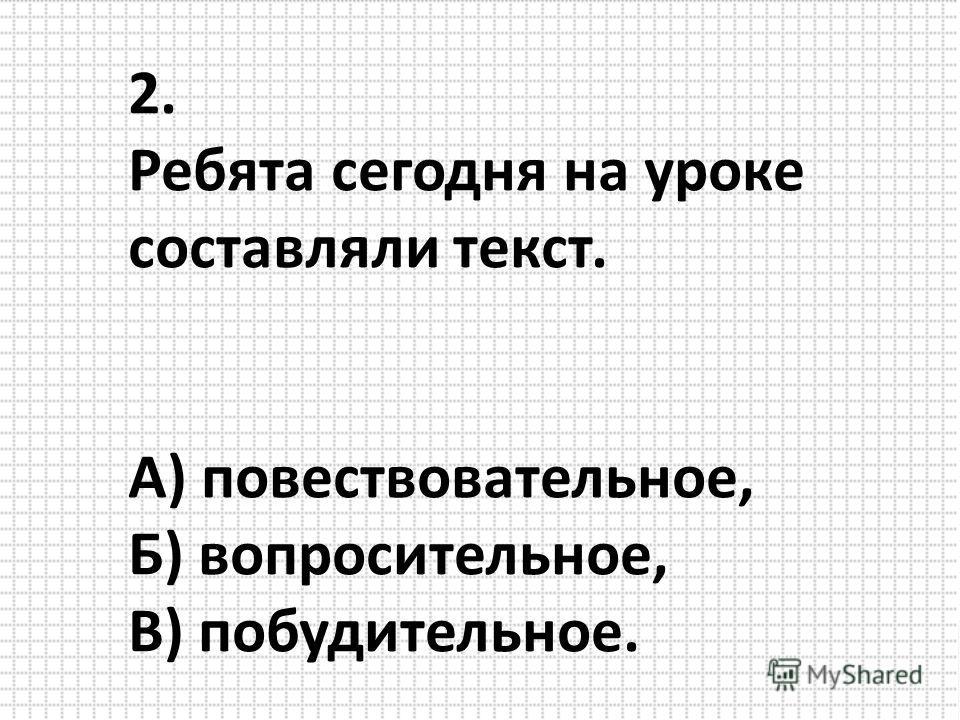 2. Ребята сегодня на уроке составляли текст. А) повествовательное, Б) вопросительное, В) побудительное.