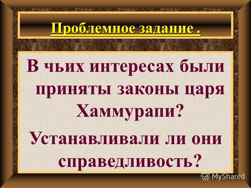 Проблемное задание. В чьих интересах были приняты законы царя Хаммурапи? Устанавливали ли они справедливость?