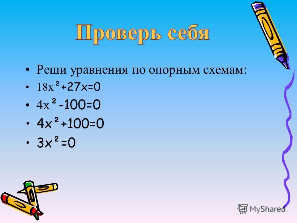 Реши уравнения по опорным схемам: 18х ²+27х=0 4х ²-100=0 4х²+100=0 3х²=0
