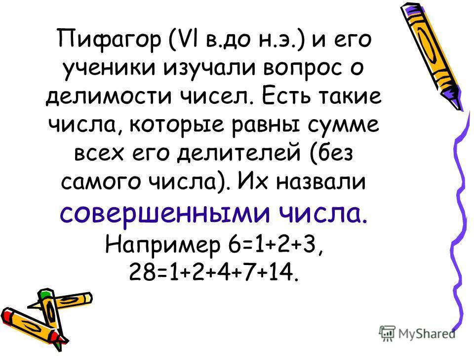 Пифагор (Vl в.до н.э.) и его ученики изучали вопрос о делимости чисел. Есть такие числа, которые равны сумме всех его делителей (без самого числа). Их назвали совершенными числа. Например 6=1+2+3, 28=1+2+4+7+14.