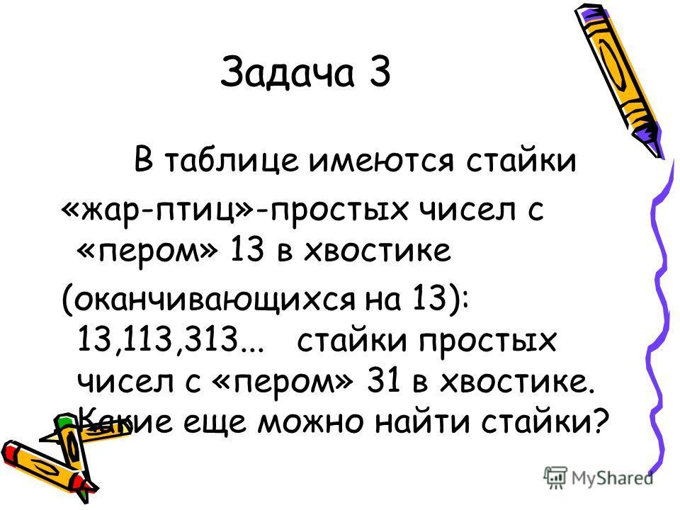 Задача 3 В таблице имеются стайки «жар-птиц»-простых чисел с «пером» 13 в хвостике (оканчивающихся на 13): 13,113,313... стайки простых чисел с «пером» 31 в хвостике. Какие еще можно найти стайки?