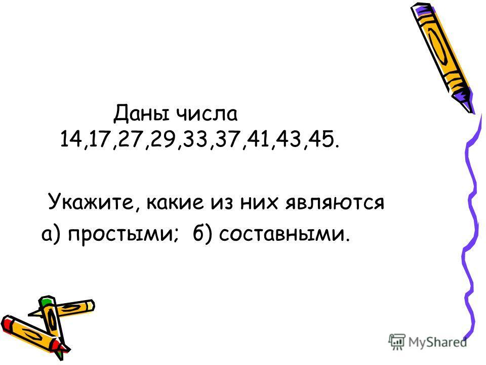 Даны числа 14,17,27,29,33,37,41,43,45. Укажите, какие из них являются а) простыми; б) составными.