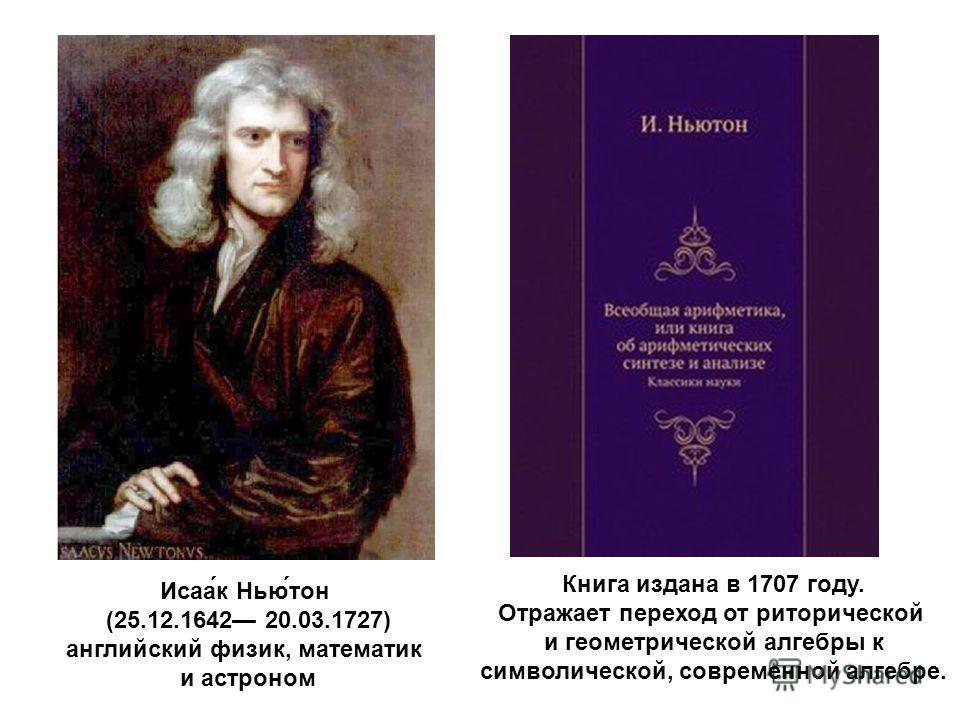 Исаа́к Нью́тон (25.12.1642 20.03.1727) английский физик, математик и астроном Книга издана в 1707 году. Отражает переход от риторической и геометрической алгебры к символической, современной алгебре.