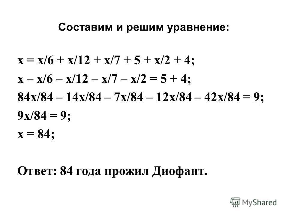 Составим и решим уравнение: x = x/6 + x/12 + x/7 + 5 + x/2 + 4; x – x/6 – x/12 – x/7 – x/2 = 5 + 4; 84x/84 – 14x/84 – 7x/84 – 12x/84 – 42x/84 = 9; 9x/84 = 9; x = 84; Ответ: 84 года прожил Диофант.