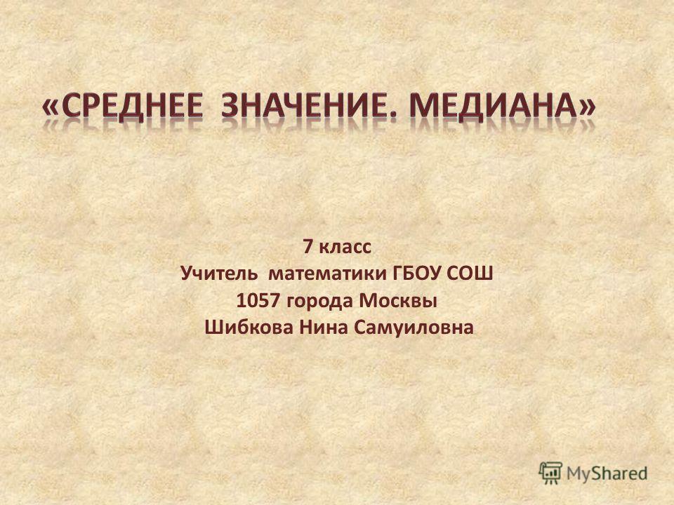 7 класс Учитель математики ГБОУ СОШ 1057 города Москвы Шибкова Нина Самуиловна