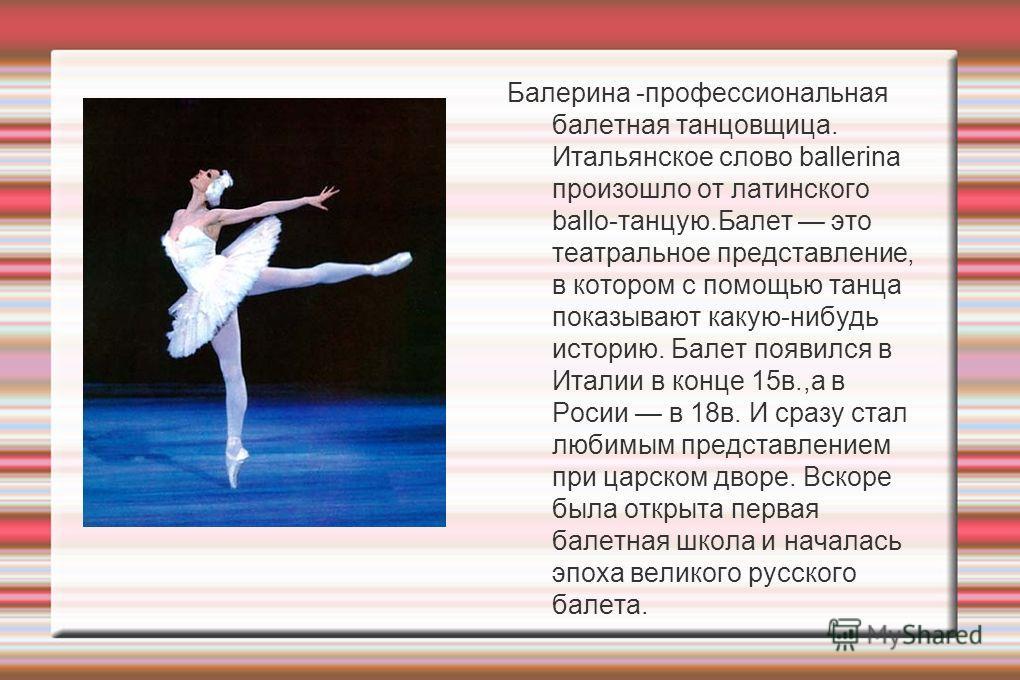 Балерина -профессиональная балетная танцовщица. Итальянское слово ballerina произошло от латинского ballo-танцую.Балет это театральное представление, в котором с помощью танца показывают какую-нибудь историю. Балет появился в Италии в конце 15в.,а в