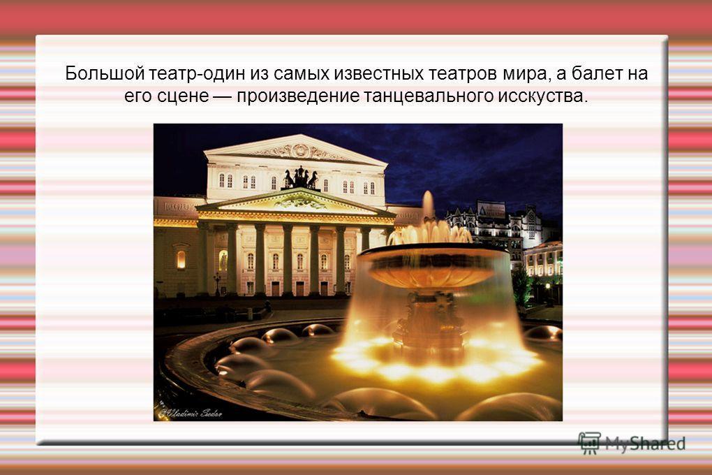 Большой театр-один из самых известных театров мира, а балет на его сцене произведение танцевального исскуства.
