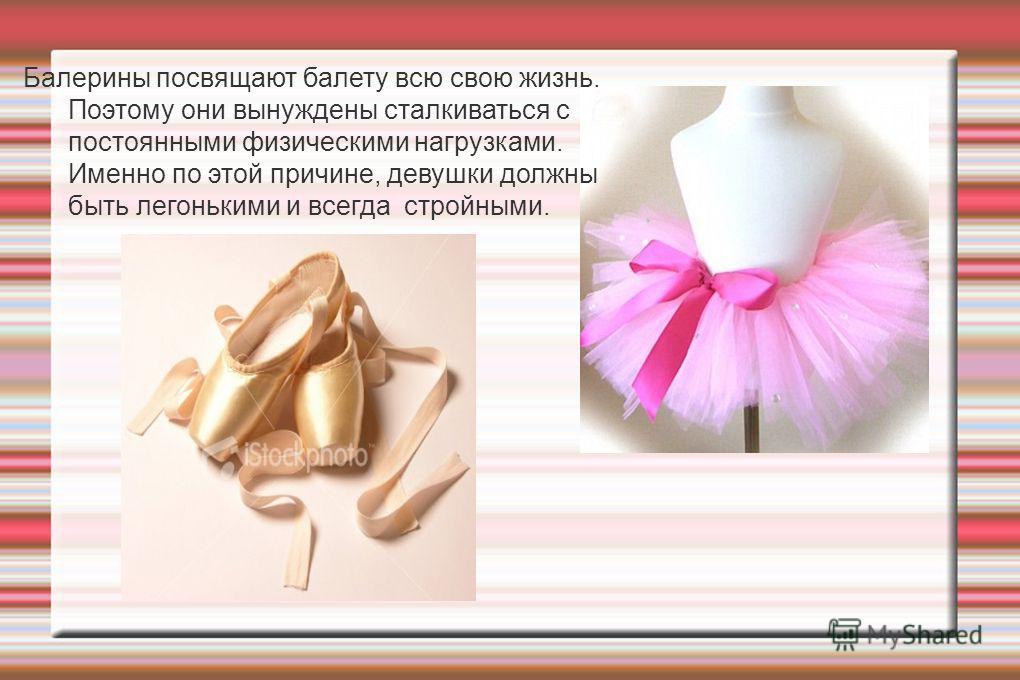Балерины посвящают балету всю свою жизнь. Поэтому они вынуждены сталкиваться с постоянными физическими нагрузками. Именно по этой причине, девушки должны быть легонькими и всегда стройными.