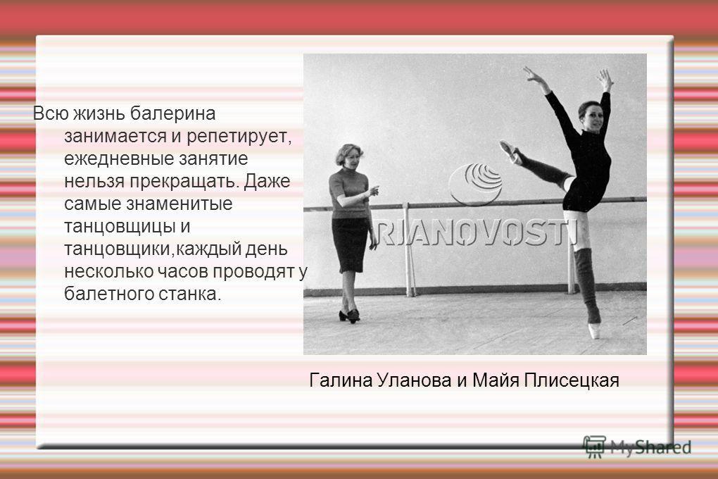 Всю жизнь балерина занимается и репетирует, ежедневные занятие нельзя прекращать. Даже самые знаменитые танцовщицы и танцовщики,каждый день несколько часов проводят у балетного станка. Галина Уланова и Майя Плисецкая