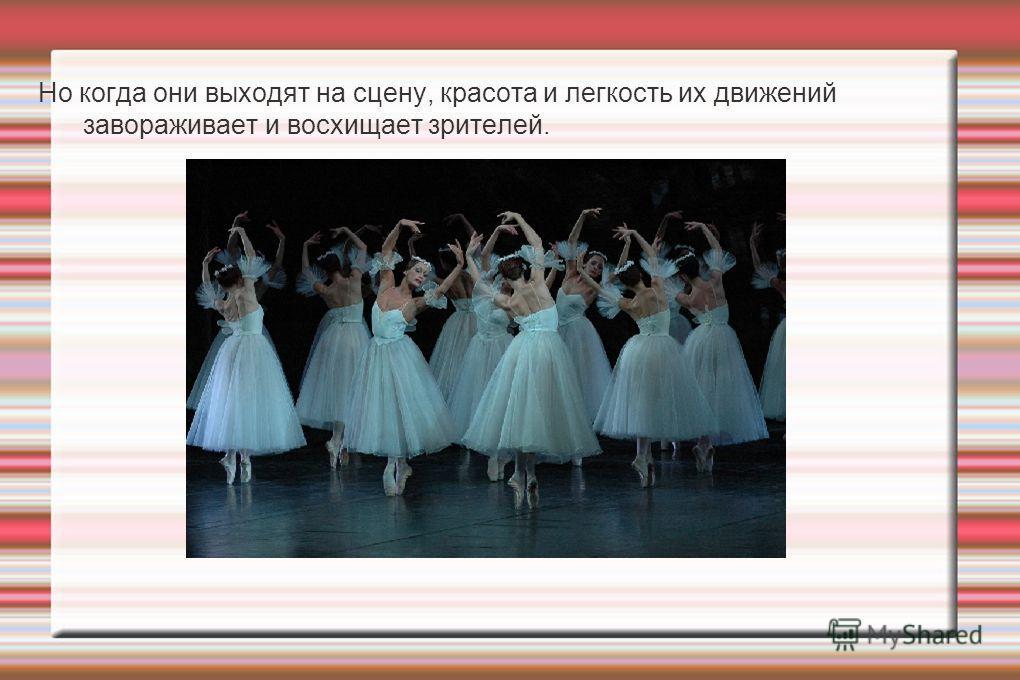 Но когда они выходят на сцену, красота и легкость их движений завораживает и восхищает зрителей.