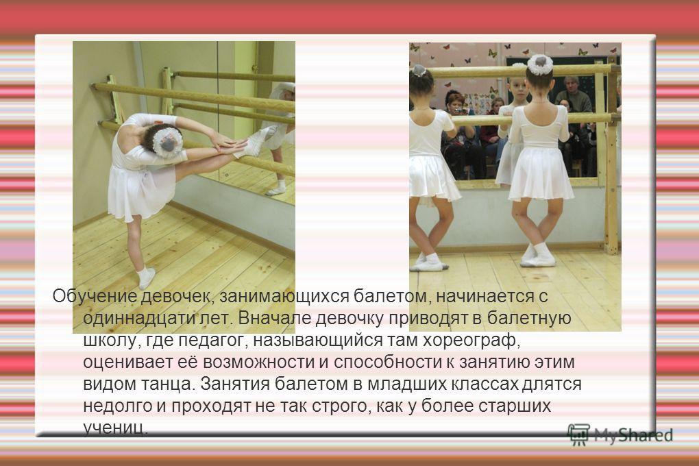 Обучение девочек, занимающихся балетом, начинается с одиннадцати лет. Вначале девочку приводят в балетную школу, где педагог, называющийся там хореограф, оценивает её возможности и способности к занятию этим видом танца. Занятия балетом в младших кла