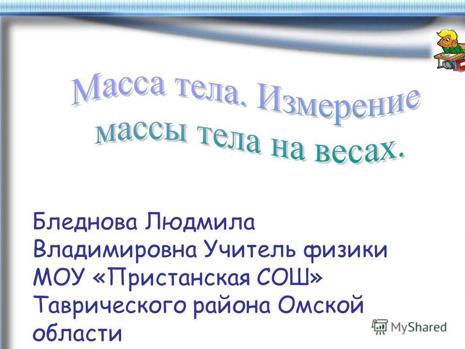 Бледнова Людмила Владимировна Учитель физики МОУ «Пристанская СОШ» Таврического района Омской области