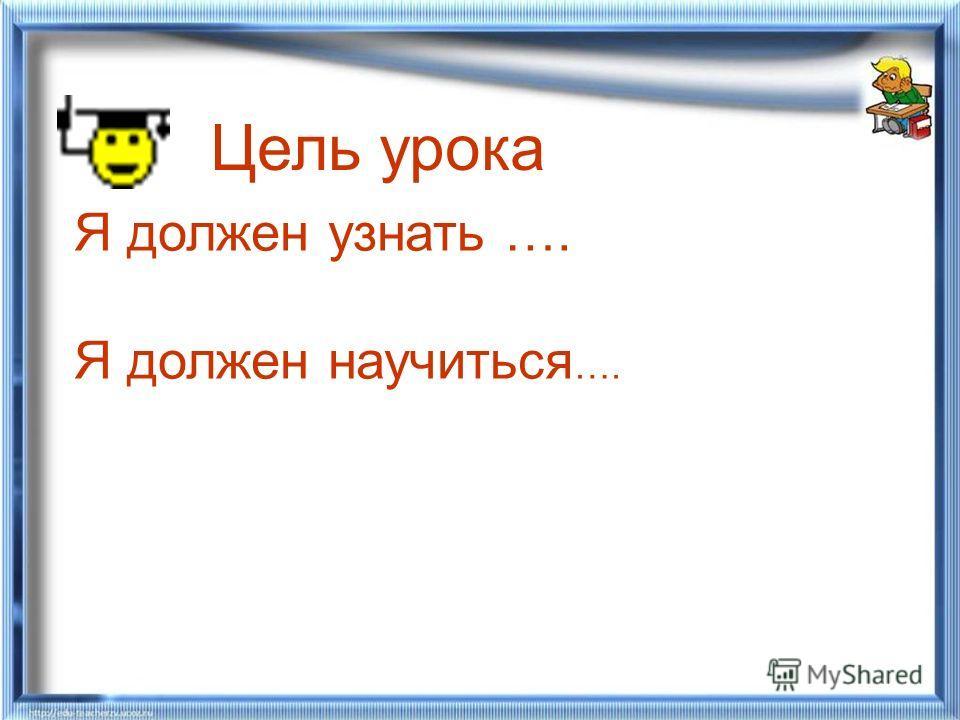 Цель урока Я должен узнать …. Я должен научиться ….
