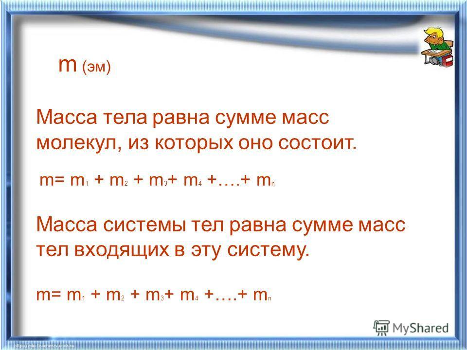 Масса тела равна сумме масс молекул, из которых оно состоит. m= m 1 + m 2 + m 3 + m 4 +….+ m n Масса системы тел равна сумме масс тел входящих в эту систему. m= m 1 + m 2 + m 3 + m 4 +….+ m n m (эм)