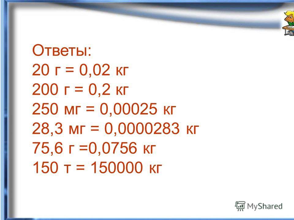 Ответы: 20 г = 0,02 кг 200 г = 0,2 кг 250 мг = 0,00025 кг 28,3 мг = 0,0000283 кг 75,6 г =0,0756 кг 150 т = 150000 кг