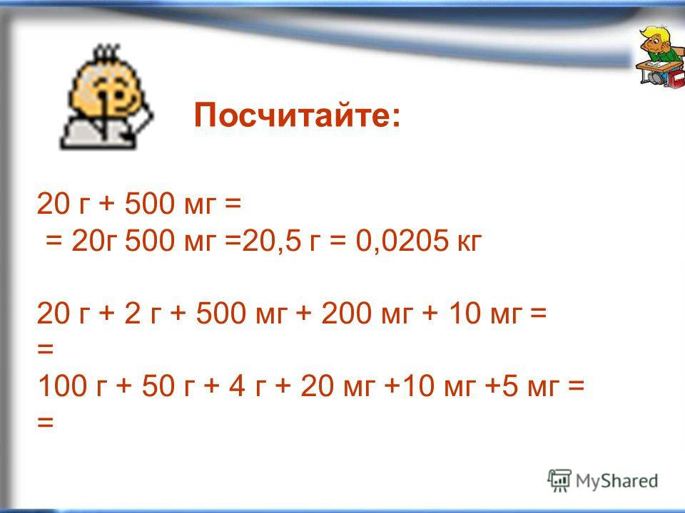 20 г + 500 мг = = 20г 500 мг =20,5 г = 0,0205 кг 20 г + 2 г + 500 мг + 200 мг + 10 мг = = 100 г + 50 г + 4 г + 20 мг +10 мг +5 мг = = Посчитайте:
