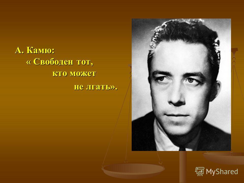 А. Камю: « Свободен тот, кто может не лгать». не лгать».