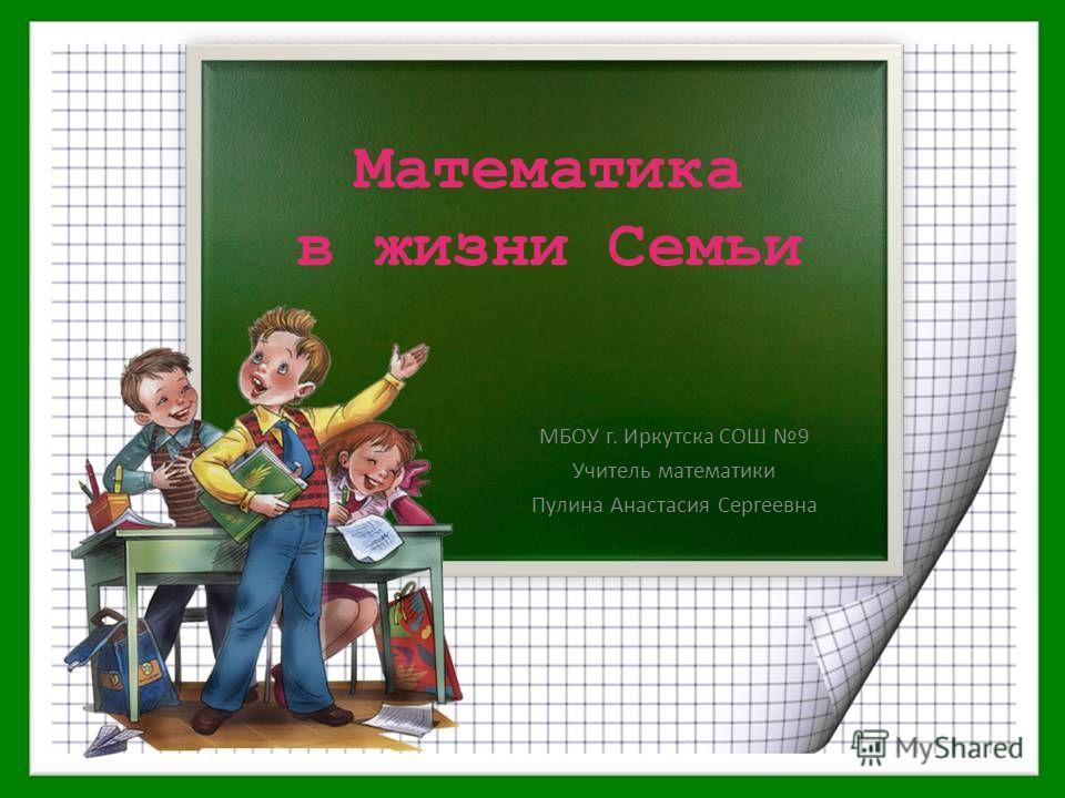 Математика в жизни Семьи МБОУ г. Иркутска СОШ 9 Учитель математики Пулина Анастасия Сергеевна