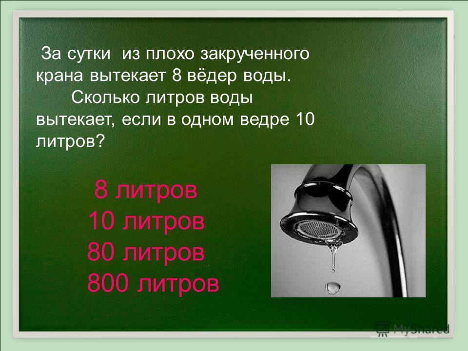 За сутки из плохо закрученного крана вытекает 8 вёдер воды. Сколько литров воды вытекает, если в одном ведре 10 литров? 8 литров 10 литров 80 литров 800 литров
