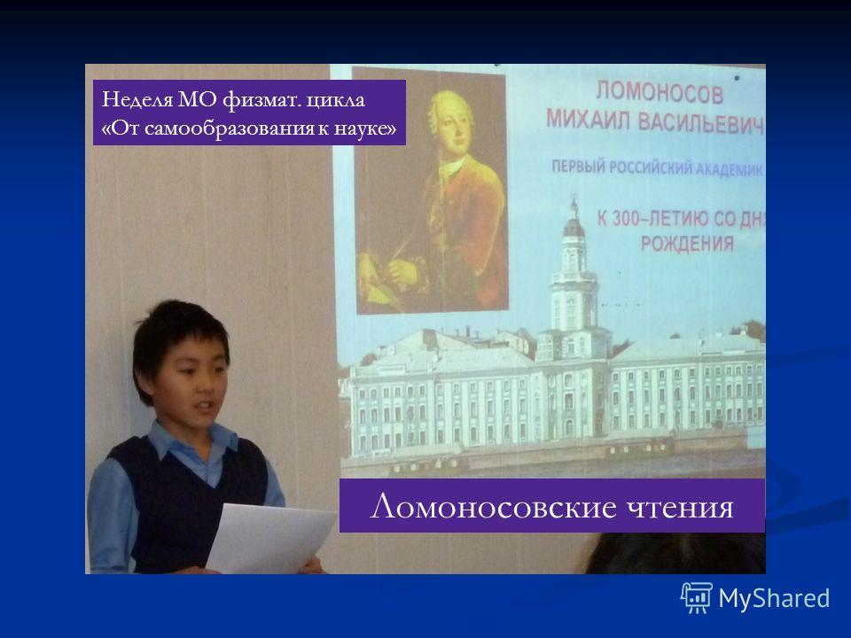 Неделя МО физмат. цикла «От самообразования к науке» Ломоносовские чтения
