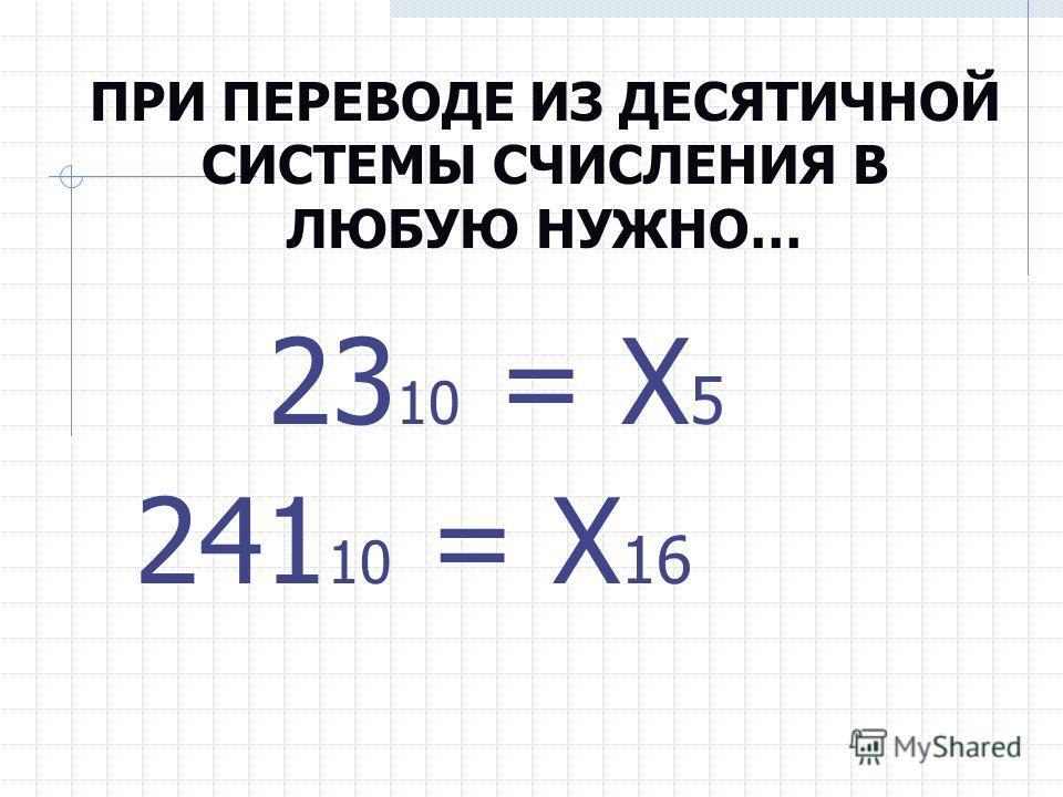 ПРИ ПЕРЕВОДЕ ИЗ ДЕСЯТИЧНОЙ СИСТЕМЫ СЧИСЛЕНИЯ В ЛЮБУЮ НУЖНО… 23 10 = Х 5 241 10 = Х 16