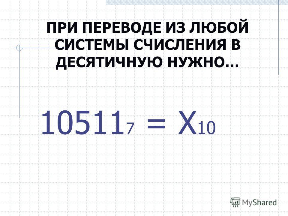 ПРИ ПЕРЕВОДЕ ИЗ ЛЮБОЙ СИСТЕМЫ СЧИСЛЕНИЯ В ДЕСЯТИЧНУЮ НУЖНО… 10511 7 = Х 10