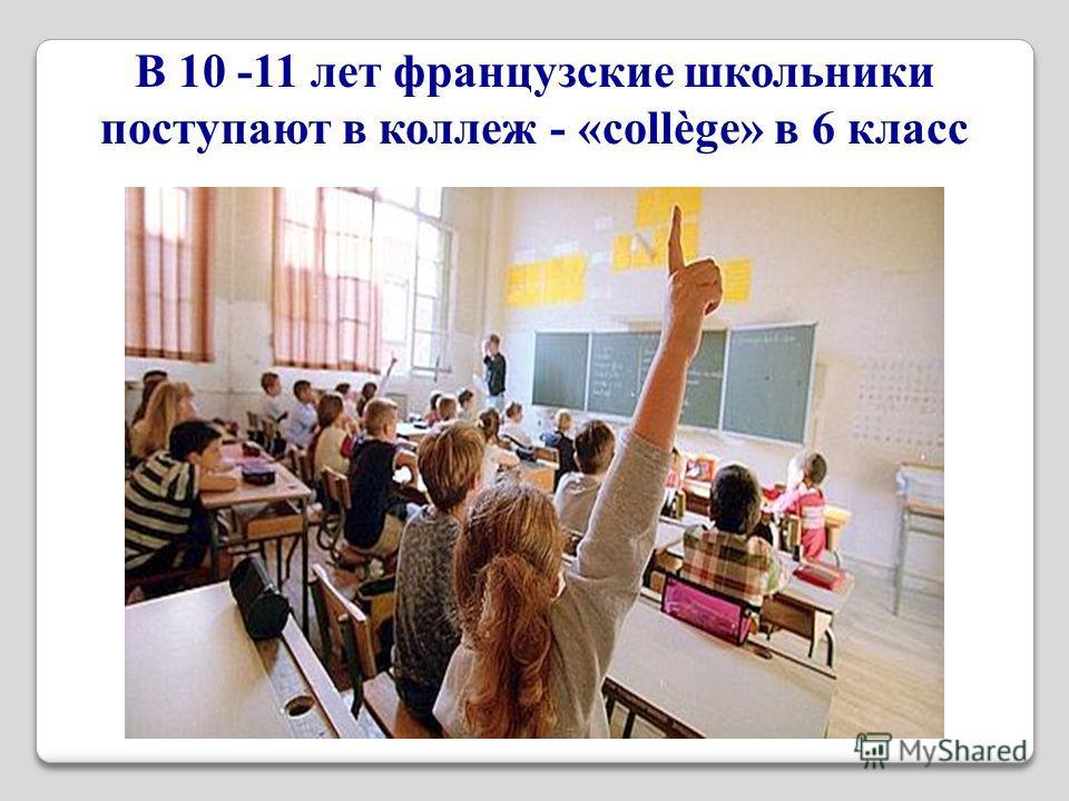 В 10 -11 лет французские школьники поступают в коллеж - «collège» в 6 класс