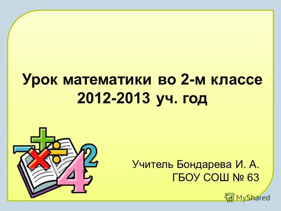 Урок математики во 2-м классе 2012-2013 уч. год Учитель Бондарева И. А. ГБОУ СОШ 63
