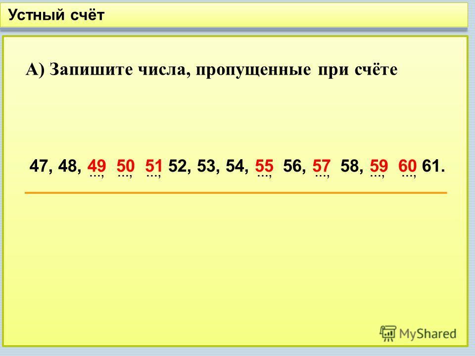 Устный счёт А) Запишите числа, пропущенные при счёте 47, 48, 52, 53, 54, 56, 58, 61.49 50 51 55 57 59 60 …, …, …, …, …, …, …,