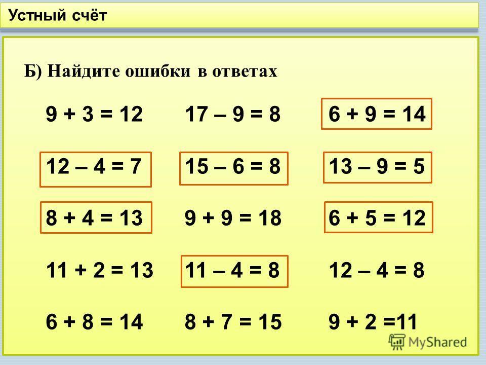 Устный счёт Б) Найдите ошибки в ответах 9 + 3 = 12 12 – 4 = 7 8 + 4 = 13 11 + 2 = 13 6 + 8 = 14 17 – 9 = 8 15 – 6 = 8 9 + 9 = 18 11 – 4 = 8 8 + 7 = 15 6 + 9 = 14 13 – 9 = 5 6 + 5 = 12 12 – 4 = 8 9 + 2 =11