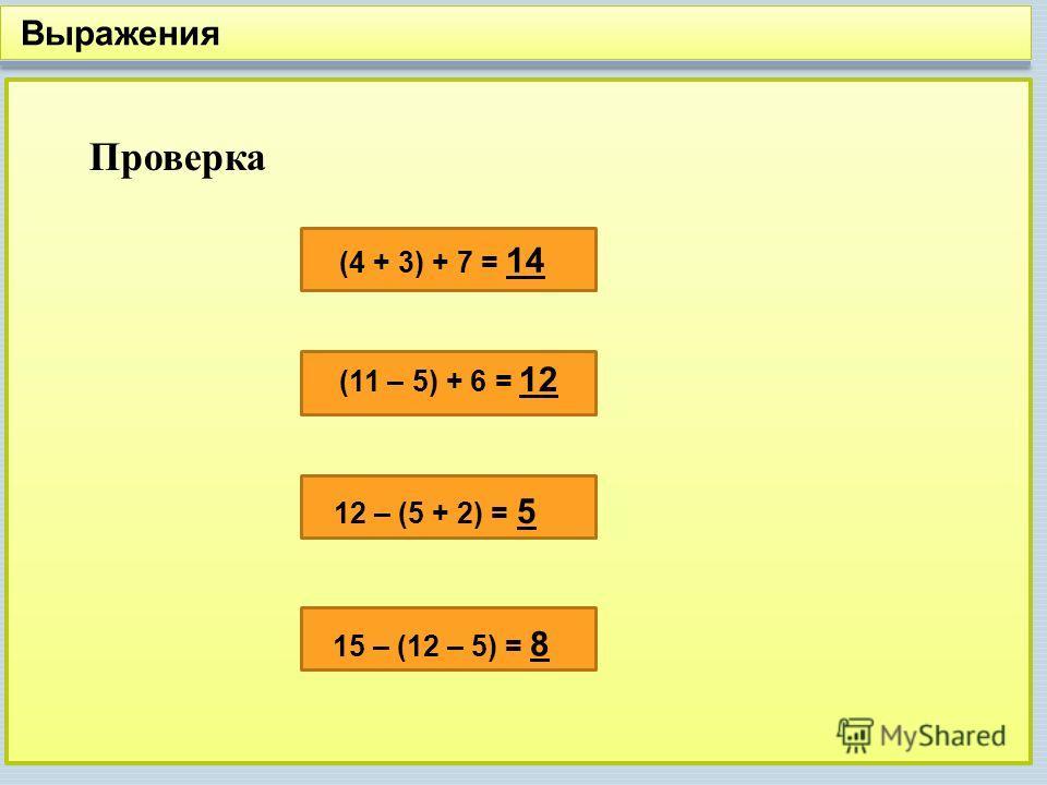 Выражения Проверка (4 + 3) + 7 = 14 (11 – 5) + 6 = 12 12 – (5 + 2) = 5 15 – (12 – 5) = 8