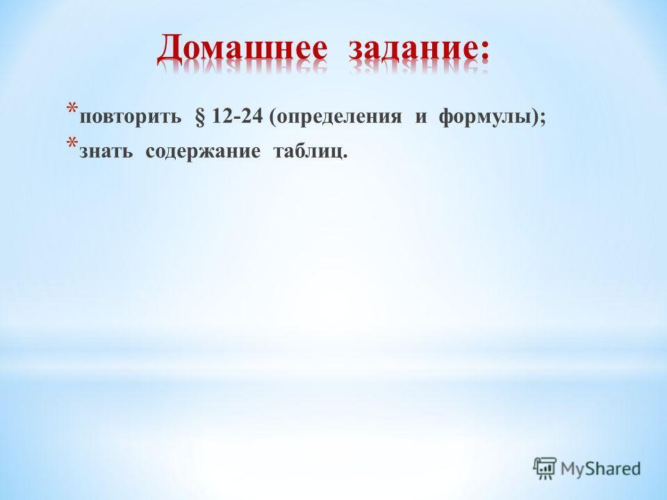 * повторить § 12-24 (определения и формулы); * знать содержание таблиц.
