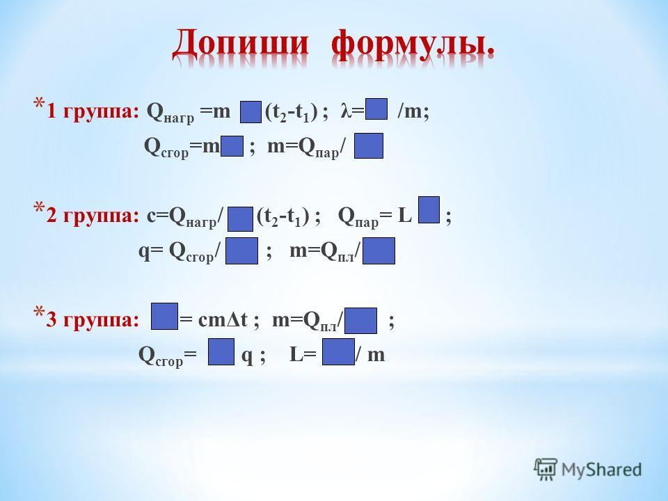 * 1 группа: Q нагр =m (t 2 -t 1 ) ; λ= /m; Q сгор =m ; m=Q пар / * 2 группа: с=Q нагр / (t 2 -t 1 ) ; Q пар = L ; q= Q сгор / ; m=Q пл / * 3 группа: = cmΔt ; m=Q пл / ; Q сгор = q ; L= / m