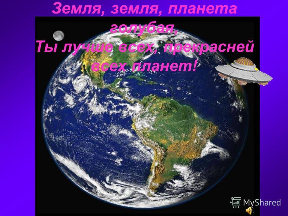 Земля, земля, планета голубая, Ты лучше всех, прекрасней всех планет!