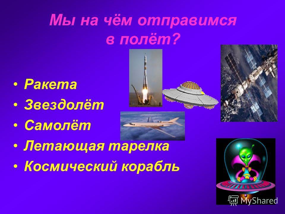 Мы на чём отправимся в полёт? Ракета Звездолёт Самолёт Летающая тарелка Космический корабль