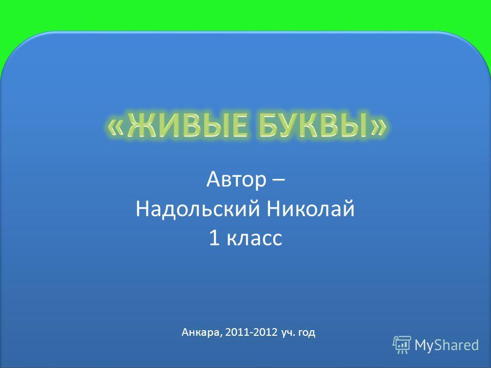 Автор – Надольский Николай 1 класс Автор – Надольский Николай 1 класс Анкара, 2011-2012 уч. год