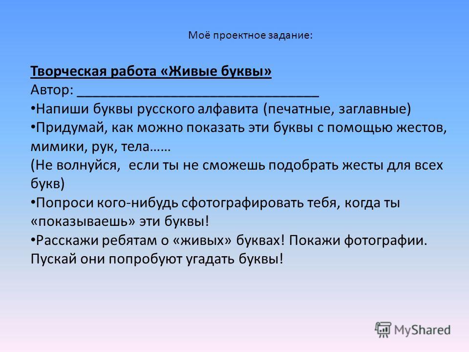 Моё проектное задание: Творческая работа «Живые буквы» Автор: _______________________________ Напиши буквы русского алфавита (печатные, заглавные) Придумай, как можно показать эти буквы с помощью жестов, мимики, рук, тела…… (Не волнуйся, если ты не с