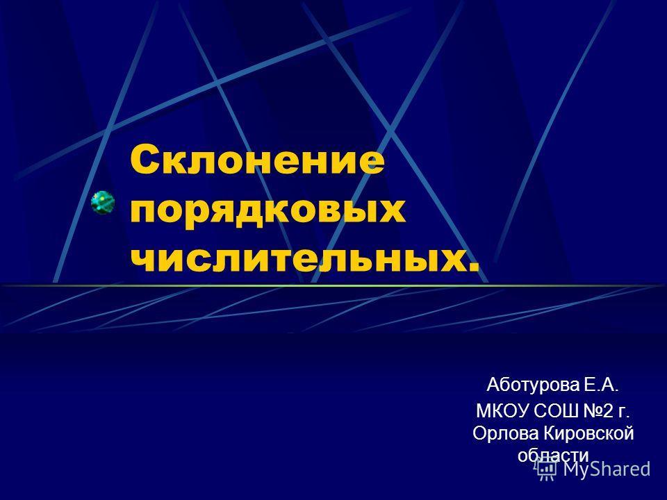 Склонение порядковых числительных. Аботурова Е.А. МКОУ СОШ 2 г. Орлова Кировской области