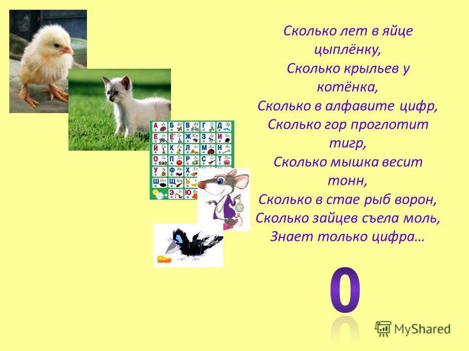 Сколько лет в яйце цыплёнку, Сколько крыльев у котёнка, Сколько в алфавите цифр, Сколько гор проглотит тигр, Сколько мышка весит тонн, Сколько в стае рыб ворон, Сколько зайцев съела моль, Знает только цифра…
