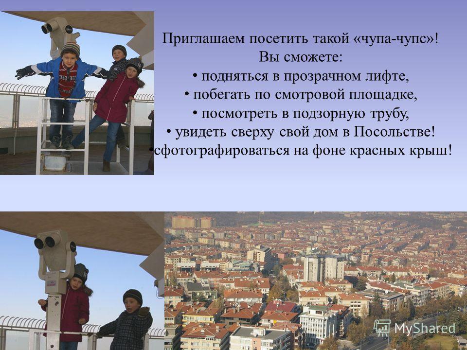 Приглашаем посетить такой «чупа-чупс»! Вы сможете: подняться в прозрачном лифте, побегать по смотровой площадке, посмотреть в подзорную трубу, увидеть сверху свой дом в Посольстве! сфотографироваться на фоне красных крыш!