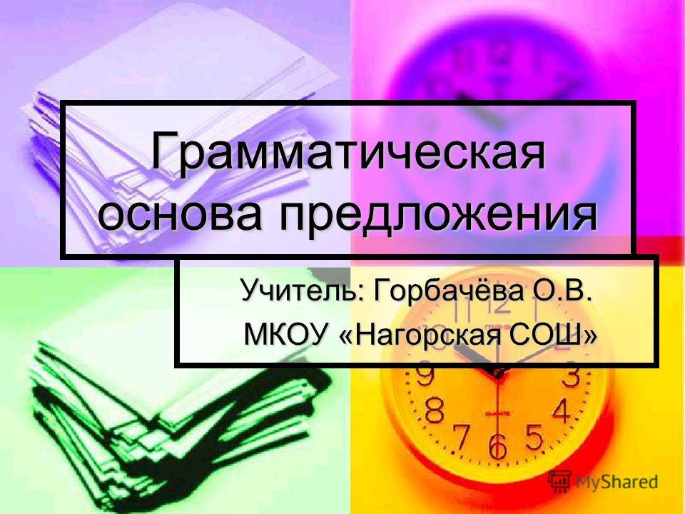 Грамматическая основа предложения Учитель: Горбачёва О.В. МКОУ «Нагорская СОШ» МКОУ «Нагорская СОШ»