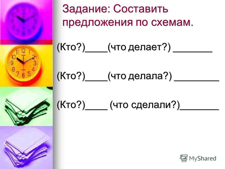 Задание: Составить предложения по схемам. (Кто?)____(что делает?) _______ (Кто?)____(что делала?) ________ (Кто?)____ (что сделали?)_______
