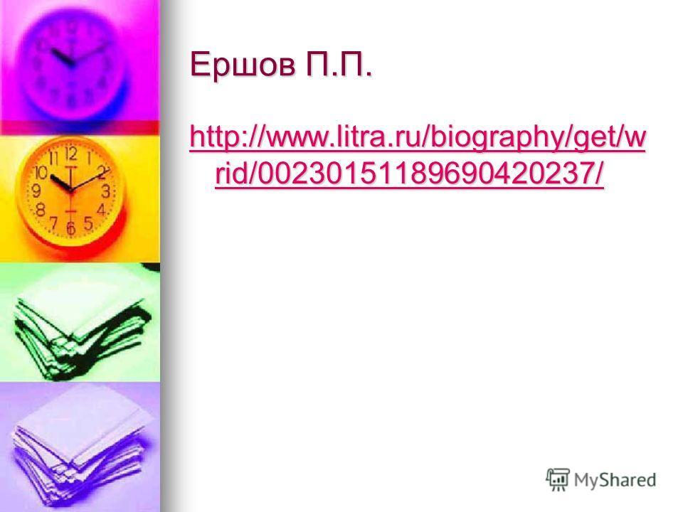 Ершов П.П. http://www.litra.ru/biography/get/w rid/00230151189690420237/ http://www.litra.ru/biography/get/w rid/00230151189690420237/