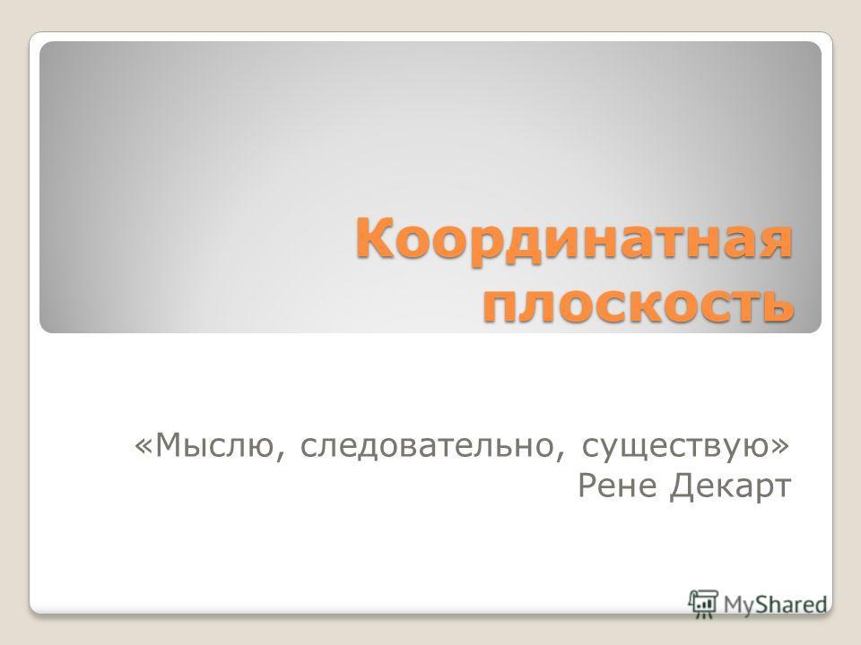 Координатная плоскость «Мыслю, следовательно, существую» Рене Декарт