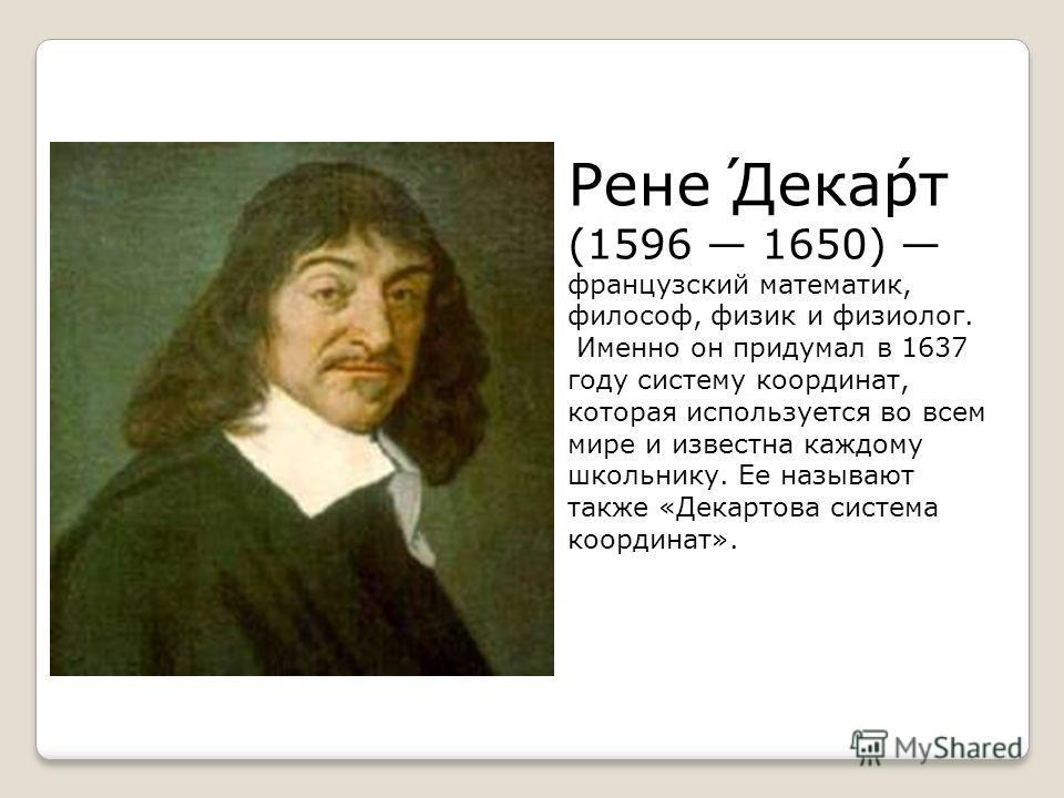 Рене́ Дека́рт (1596 1650) французский математик, философ, физик и физиолог. Именно он придумал в 1637 году систему координат, которая используется во всем мире и известна каждому школьнику. Ее называют также «Декартова система координат».