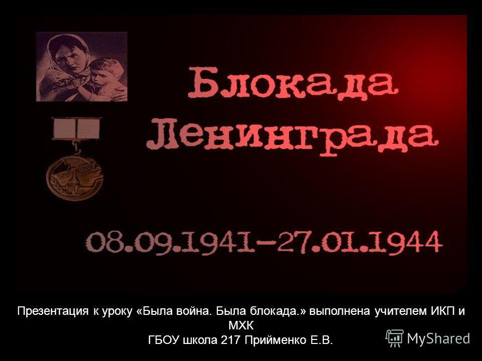 Презентация к уроку «Была война. Была блокада.» выполнена учителем ИКП и МХК ГБОУ школа 217 Прийменко Е.В.