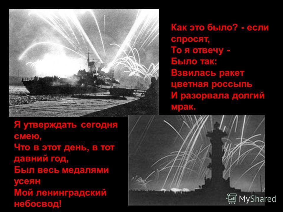 Как это было? - если спросят, То я отвечу - Было так: Взвилась ракет цветная россыпь И разорвала долгий мрак. Я утверждать сегодня смею, Что в этот день, в тот давний год, Был весь медалями усеян Мой ленинградский небосвод!