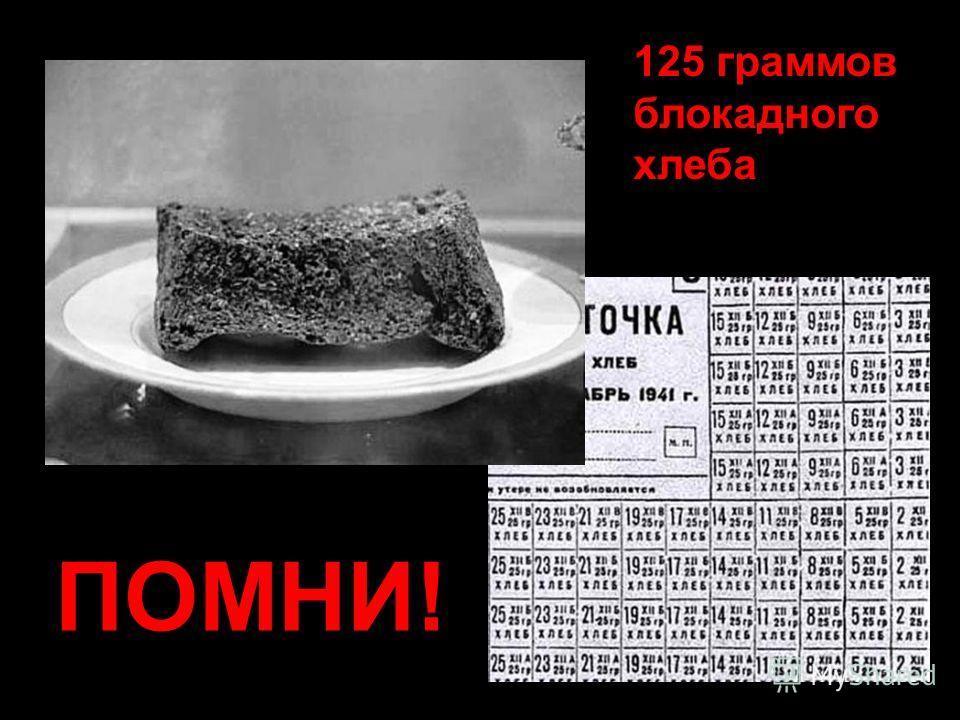 125 граммов блокадного хлеба ПОМНИ!